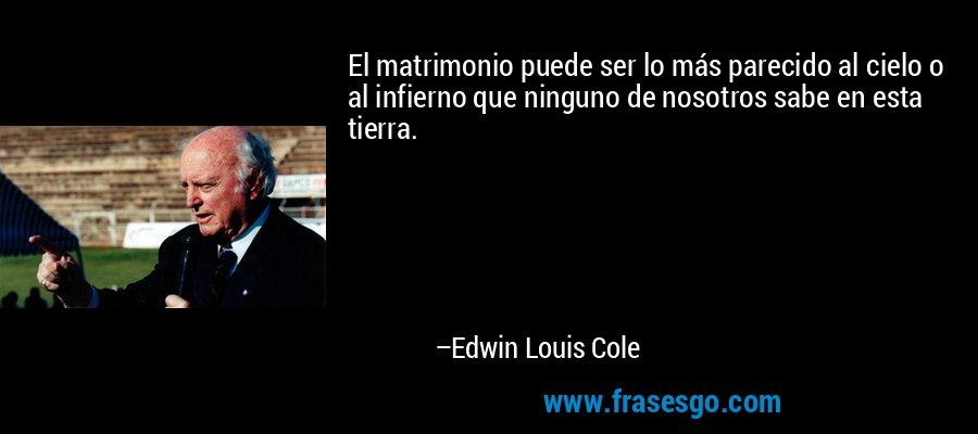 El matrimonio puede ser lo más parecido al cielo o al infierno que ninguno de nosotros sabe en esta tierra. – Edwin Louis Cole