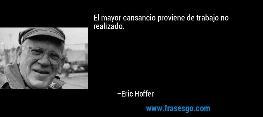El mayor cansancio proviene de trabajo no realizado. – Eric Hoffer