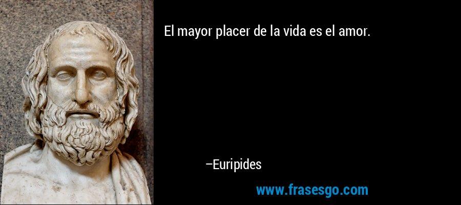 El mayor placer de la vida es el amor. – Euripides