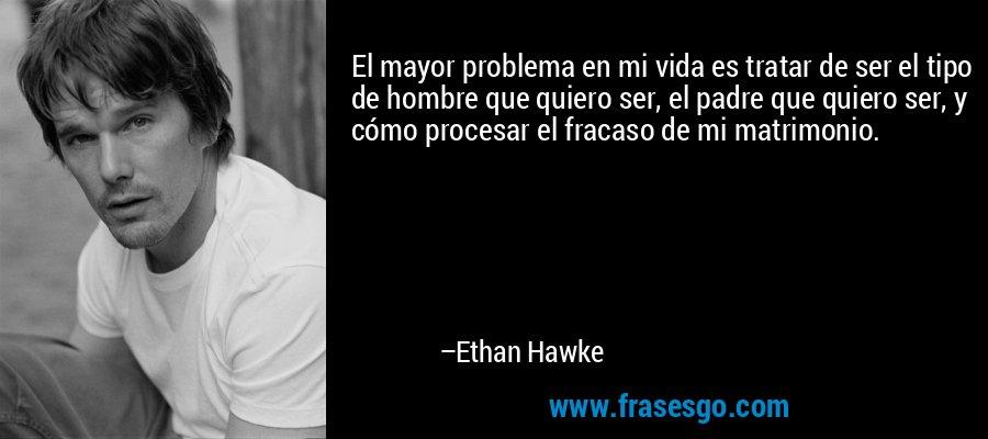 El mayor problema en mi vida es tratar de ser el tipo de hombre que quiero ser, el padre que quiero ser, y cómo procesar el fracaso de mi matrimonio. – Ethan Hawke