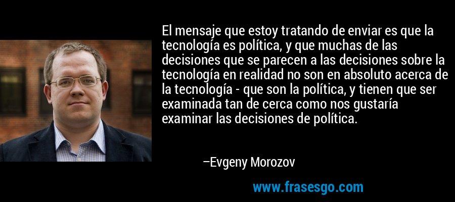 El mensaje que estoy tratando de enviar es que la tecnología es política, y que muchas de las decisiones que se parecen a las decisiones sobre la tecnología en realidad no son en absoluto acerca de la tecnología - que son la política, y tienen que ser examinada tan de cerca como nos gustaría examinar las decisiones de política. – Evgeny Morozov
