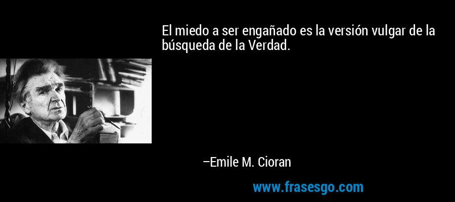 El miedo a ser engañado es la versión vulgar de la búsqueda de la Verdad. – Emile M. Cioran