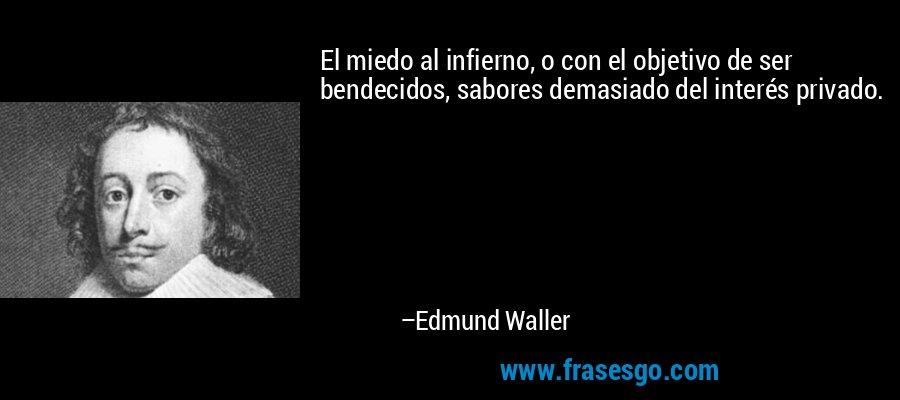 El miedo al infierno, o con el objetivo de ser bendecidos, sabores demasiado del interés privado. – Edmund Waller