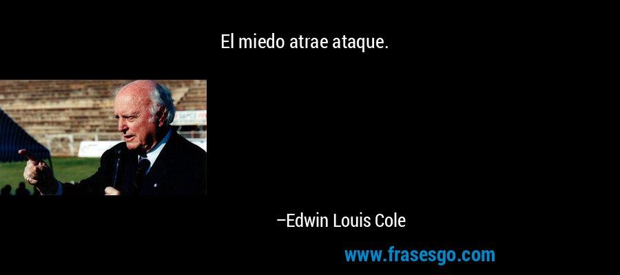 El miedo atrae ataque. – Edwin Louis Cole