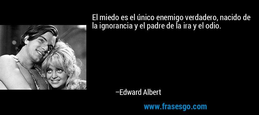 El miedo es el único enemigo verdadero, nacido de la ignorancia y el padre de la ira y el odio. – Edward Albert