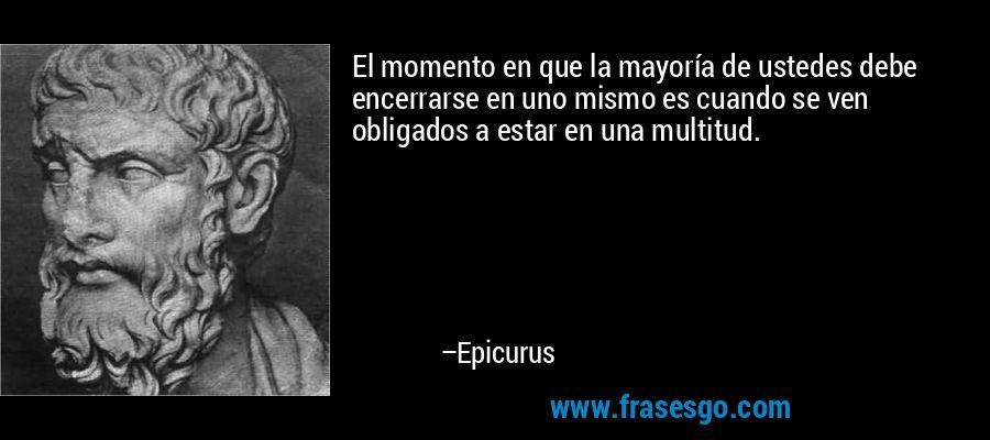El momento en que la mayoría de ustedes debe encerrarse en uno mismo es cuando se ven obligados a estar en una multitud. – Epicurus