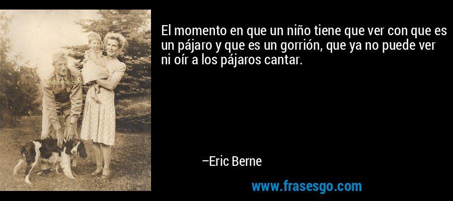 El momento en que un niño tiene que ver con que es un pájaro y que es un gorrión, que ya no puede ver ni oír a los pájaros cantar. – Eric Berne