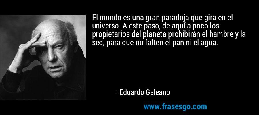 El mundo es una gran paradoja que gira en el universo. A este paso, de aquí a poco los propietarios del planeta prohibirán el hambre y la sed, para que no falten el pan ni el agua. – Eduardo Galeano