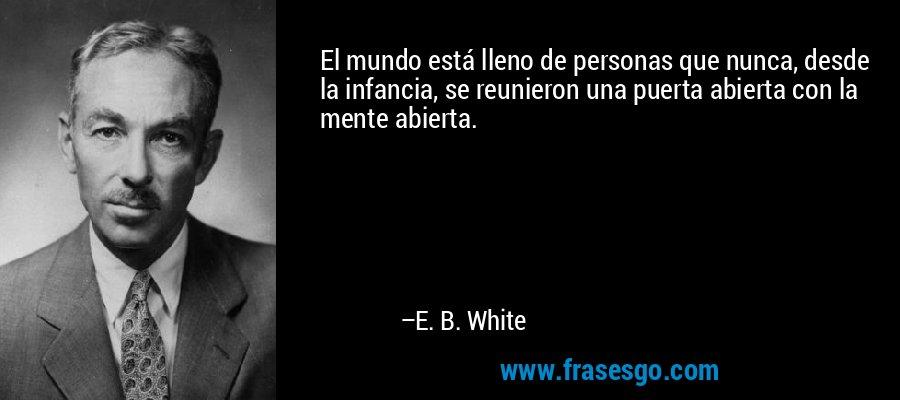 El mundo está lleno de personas que nunca, desde la infancia, se reunieron una puerta abierta con la mente abierta. – E. B. White