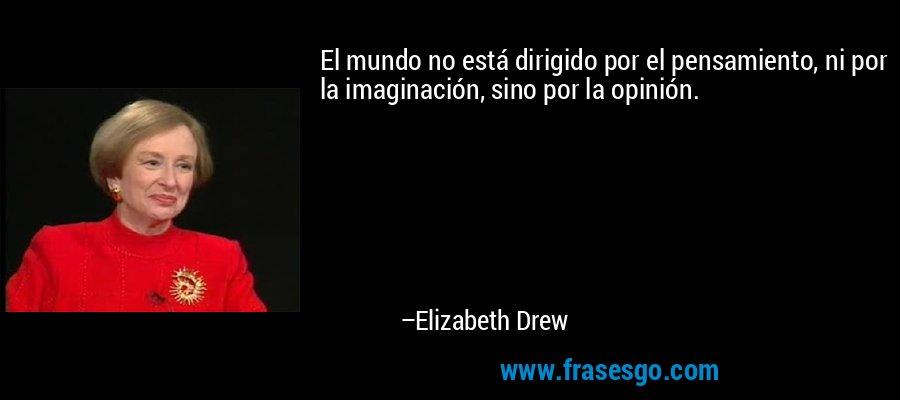 El mundo no está dirigido por el pensamiento, ni por la imaginación, sino por la opinión. – Elizabeth Drew
