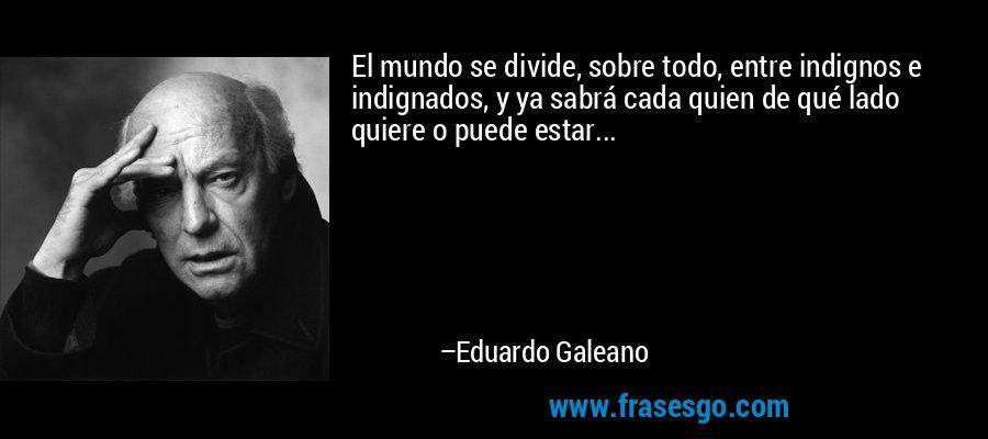 El mundo se divide, sobre todo, entre indignos e indignados,... - Eduardo Galeano