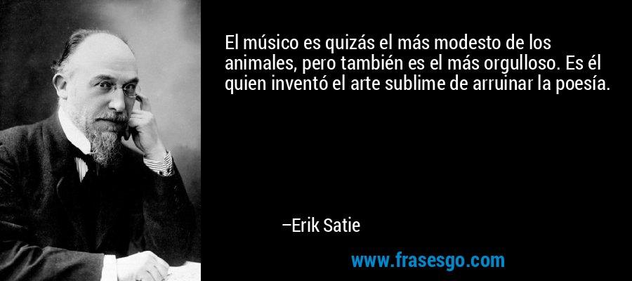 El músico es quizás el más modesto de los animales, pero también es el más orgulloso. Es él quien inventó el arte sublime de arruinar la poesía. – Erik Satie