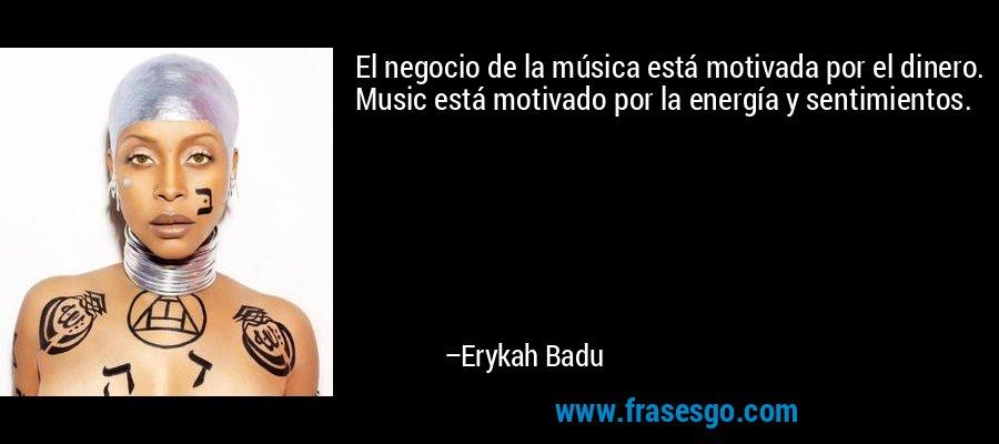 El negocio de la música está motivada por el dinero. Music está motivado por la energía y sentimientos. – Erykah Badu