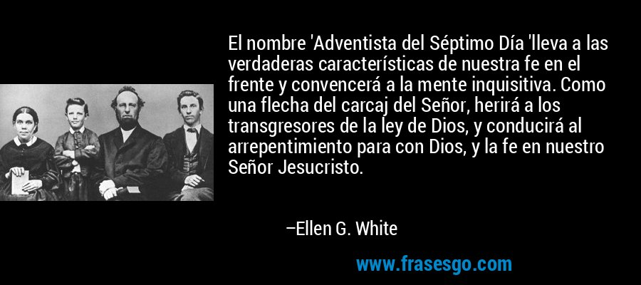El nombre 'Adventista del Séptimo Día 'lleva a las verdaderas características de nuestra fe en el frente y convencerá a la mente inquisitiva. Como una flecha del carcaj del Señor, herirá a los transgresores de la ley de Dios, y conducirá al arrepentimiento para con Dios, y la fe en nuestro Señor Jesucristo. – Ellen G. White