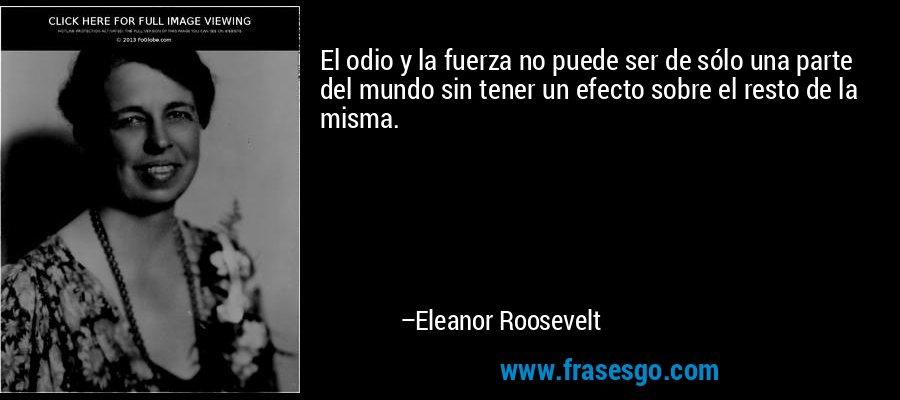 El odio y la fuerza no puede ser de sólo una parte del mundo sin tener un efecto sobre el resto de la misma. – Eleanor Roosevelt