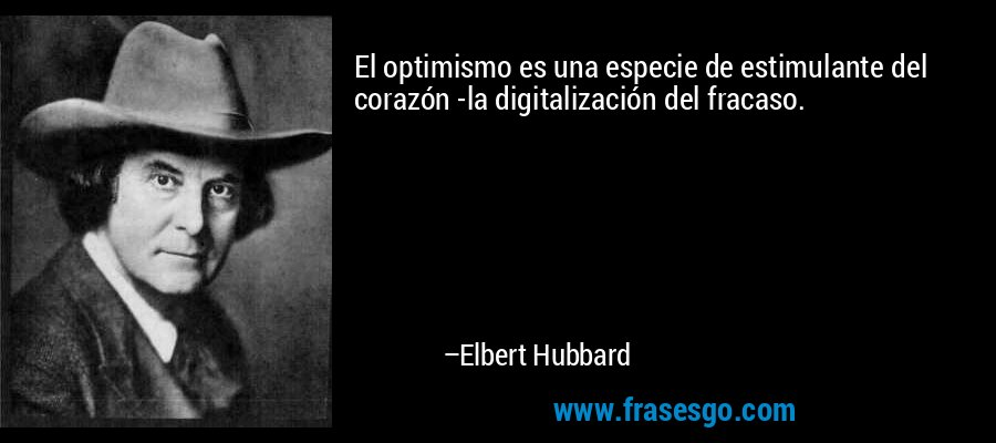 El optimismo es una especie de estimulante del corazón -la digitalización del fracaso. – Elbert Hubbard
