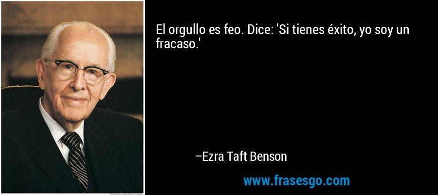 El orgullo es feo. Dice: 'Si tienes éxito, yo soy un fracaso.' – Ezra Taft Benson