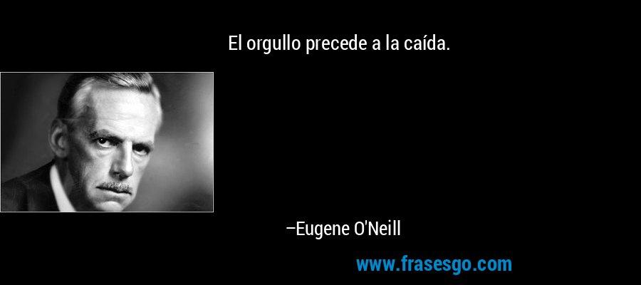 El orgullo precede a la caída. – Eugene O'Neill