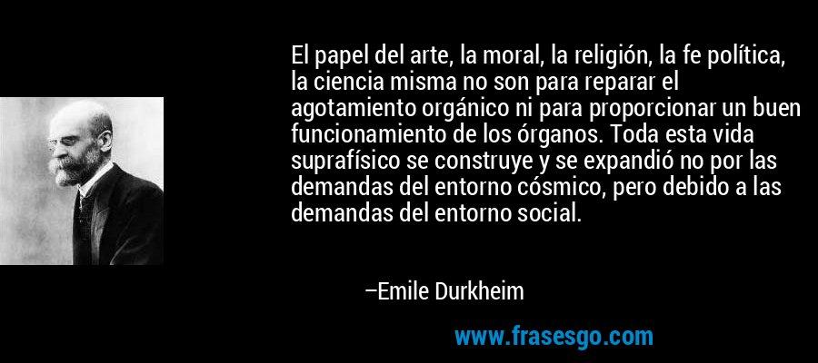El papel del arte, la moral, la religión, la fe política, la ciencia misma no son para reparar el agotamiento orgánico ni para proporcionar un buen funcionamiento de los órganos. Toda esta vida suprafísico se construye y se expandió no por las demandas del entorno cósmico, pero debido a las demandas del entorno social. – Emile Durkheim