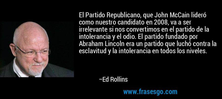 El Partido Republicano, que John McCain lideró como nuestro candidato en 2008, va a ser irrelevante si nos convertimos en el partido de la intolerancia y el odio. El partido fundado por Abraham Lincoln era un partido que luchó contra la esclavitud y la intolerancia en todos los niveles. – Ed Rollins