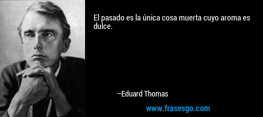 El pasado es la única cosa muerta cuyo aroma es dulce. – Eduard Thomas