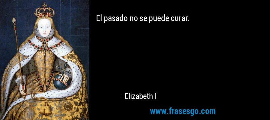 El pasado no se puede curar. – Elizabeth I