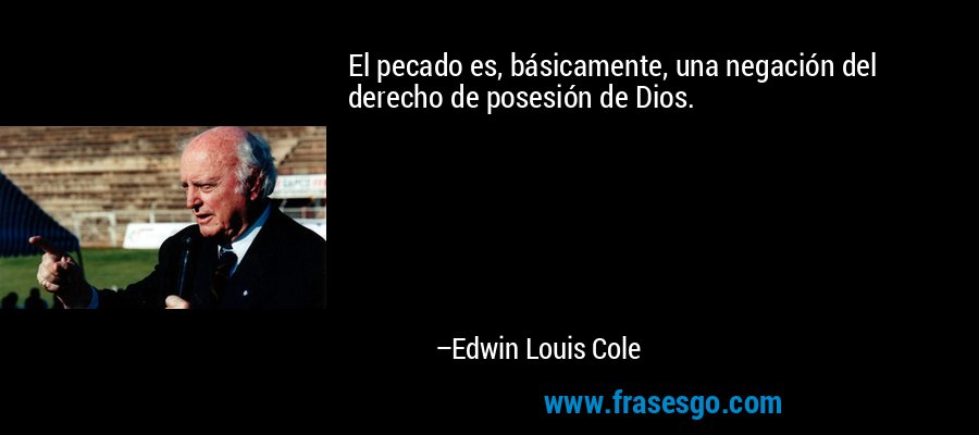 El pecado es, básicamente, una negación del derecho de posesión de Dios. – Edwin Louis Cole
