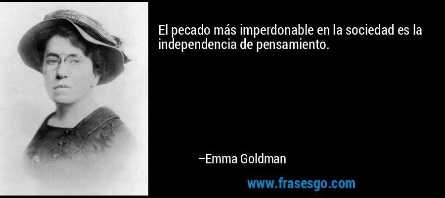 El pecado más imperdonable en la sociedad es la independencia de pensamiento. – Emma Goldman