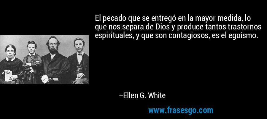 El pecado que se entregó en la mayor medida, lo que nos separa de Dios y produce tantos trastornos espirituales, y que son contagiosos, es el egoísmo. – Ellen G. White