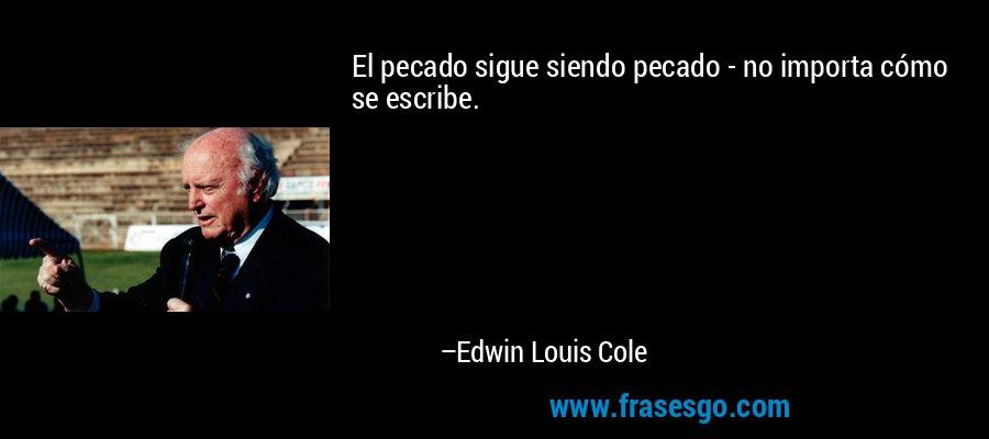 El pecado sigue siendo pecado - no importa cómo se escribe. – Edwin Louis Cole