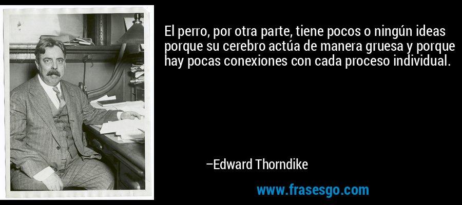 El perro, por otra parte, tiene pocos o ningún ideas porque su cerebro actúa de manera gruesa y porque hay pocas conexiones con cada proceso individual. – Edward Thorndike
