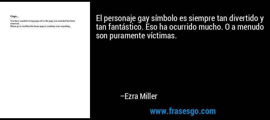 El personaje gay símbolo es siempre tan divertido y tan fantástico. Eso ha ocurrido mucho. O a menudo son puramente víctimas. – Ezra Miller