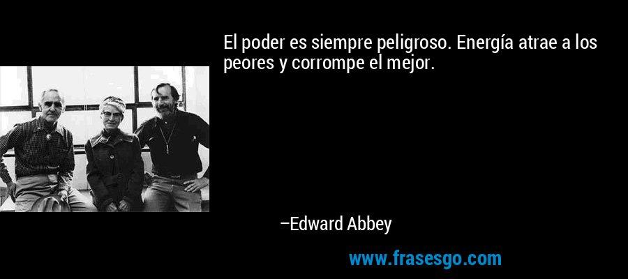 El poder es siempre peligroso. Energía atrae a los peores y corrompe el mejor. – Edward Abbey