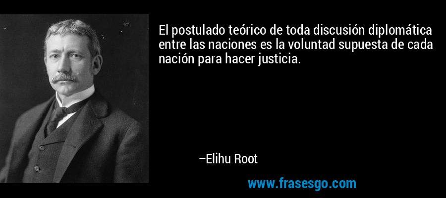 El postulado teórico de toda discusión diplomática entre las naciones es la voluntad supuesta de cada nación para hacer justicia. – Elihu Root