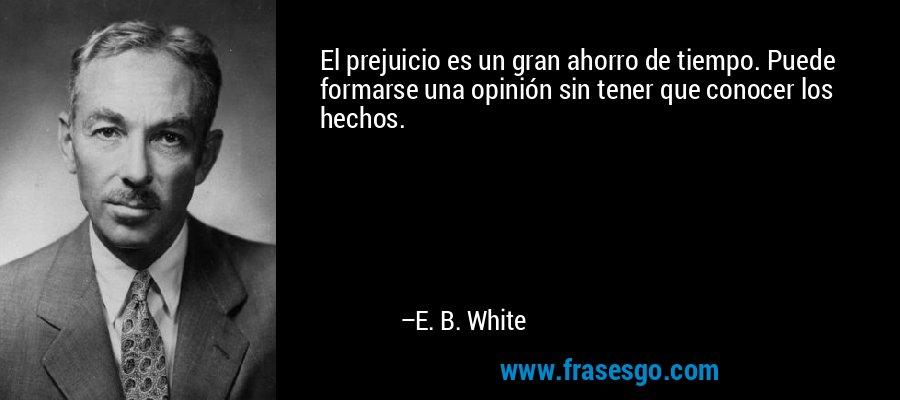 El prejuicio es un gran ahorro de tiempo. Puede formarse una opinión sin tener que conocer los hechos. – E. B. White