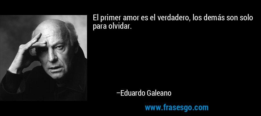 El primer amor es el verdadero, los demás son solo para olvidar. – Eduardo Galeano