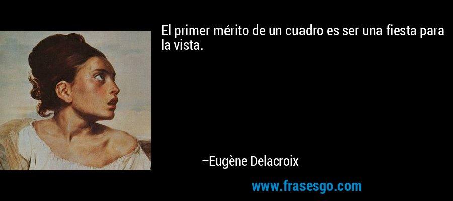 El primer mérito de un cuadro es ser una fiesta para la vista. – Eugène Delacroix