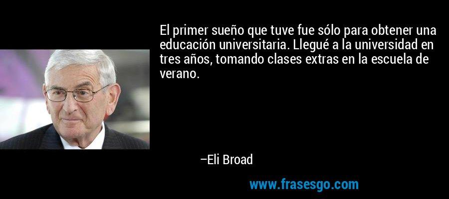 El primer sueño que tuve fue sólo para obtener una educación universitaria. Llegué a la universidad en tres años, tomando clases extras en la escuela de verano. – Eli Broad