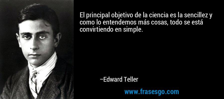 El principal objetivo de la ciencia es la sencillez y como lo entendemos más cosas, todo se está convirtiendo en simple. – Edward Teller