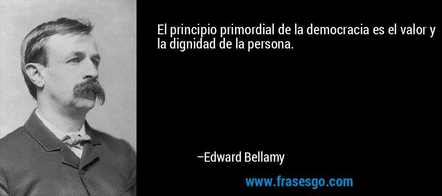 El principio primordial de la democracia es el valor y la dignidad de la persona. – Edward Bellamy