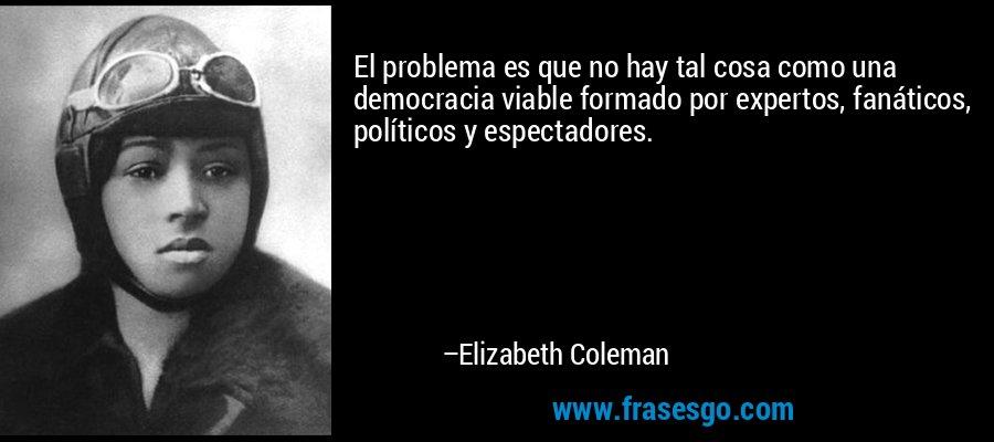 El problema es que no hay tal cosa como una democracia viable formado por expertos, fanáticos, políticos y espectadores. – Elizabeth Coleman