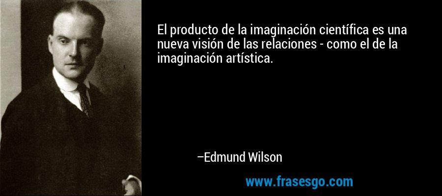 El producto de la imaginación científica es una nueva visión de las relaciones - como el de la imaginación artística. – Edmund Wilson