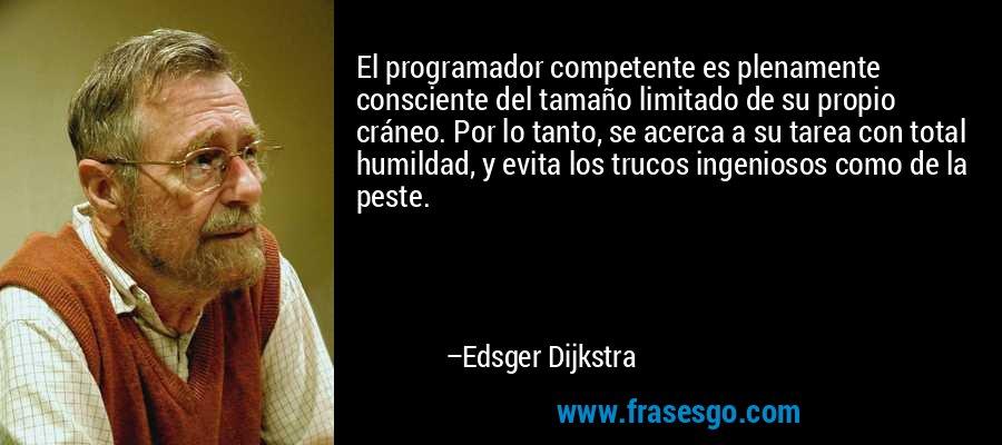 El programador competente es plenamente consciente del tamaño limitado de su propio cráneo. Por lo tanto, se acerca a su tarea con total humildad, y evita los trucos ingeniosos como de la peste. – Edsger Dijkstra