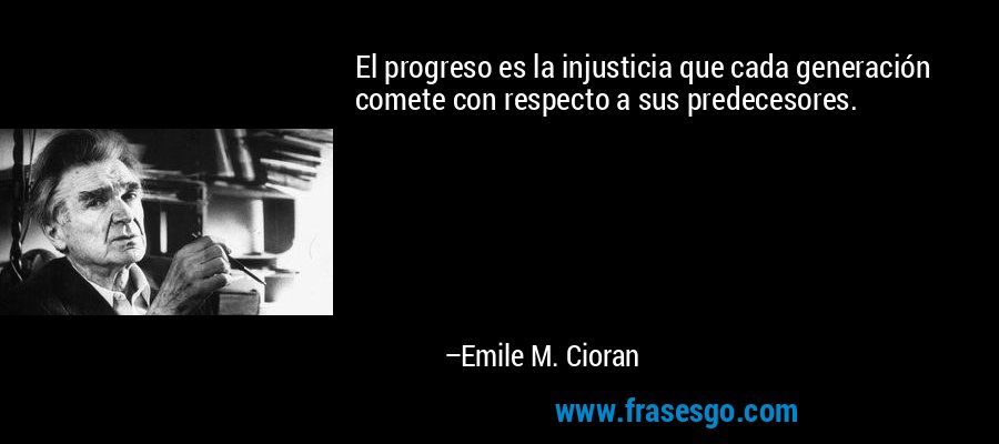 El progreso es la injusticia que cada generación comete con respecto a sus predecesores. – Emile M. Cioran