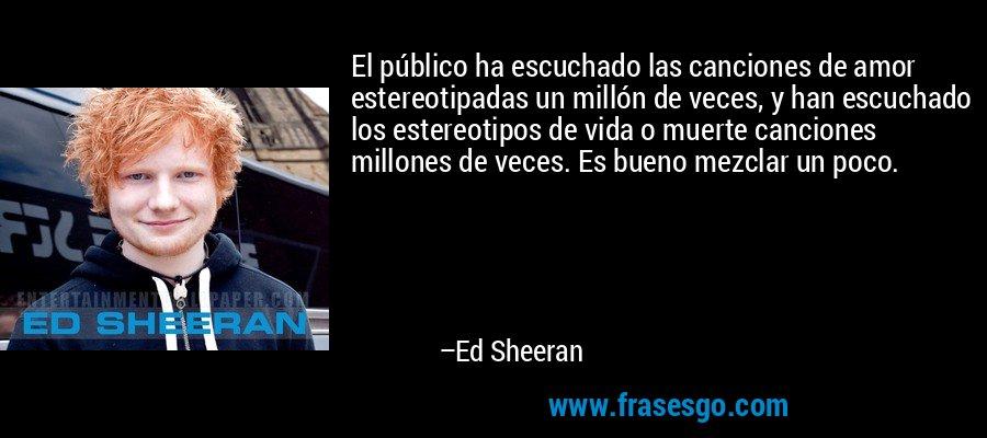 El público ha escuchado las canciones de amor estereotipadas un millón de veces, y han escuchado los estereotipos de vida o muerte canciones millones de veces. Es bueno mezclar un poco. – Ed Sheeran