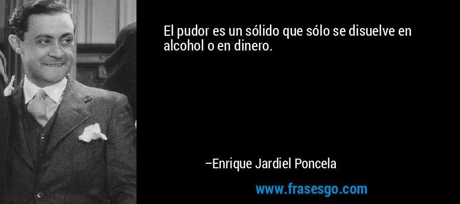 El pudor es un sólido que sólo se disuelve en alcohol o en dinero. – Enrique Jardiel Poncela