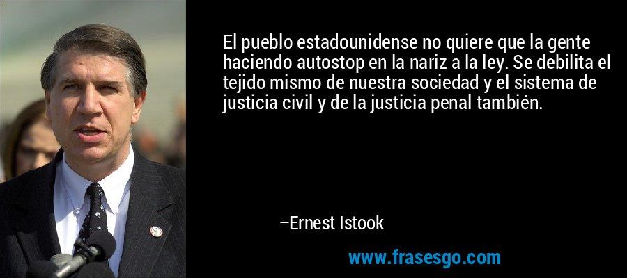 El pueblo estadounidense no quiere que la gente haciendo autostop en la nariz a la ley. Se debilita el tejido mismo de nuestra sociedad y el sistema de justicia civil y de la justicia penal también. – Ernest Istook