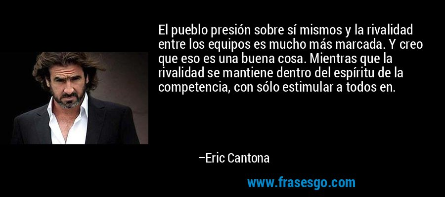 El pueblo presión sobre sí mismos y la rivalidad entre los equipos es mucho más marcada. Y creo que eso es una buena cosa. Mientras que la rivalidad se mantiene dentro del espíritu de la competencia, con sólo estimular a todos en. – Eric Cantona