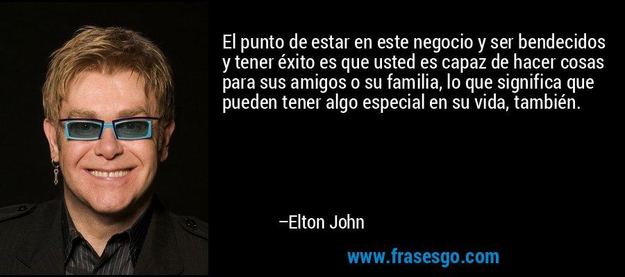 El punto de estar en este negocio y ser bendecidos y tener éxito es que usted es capaz de hacer cosas para sus amigos o su familia, lo que significa que pueden tener algo especial en su vida, también. – Elton John