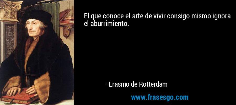 El que conoce el arte de vivir consigo mismo ignora el aburrimiento. – Erasmo de Rotterdam